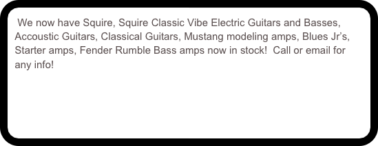 We now have Squire, Squire Classic Vibe Electric Guitars and Basses, Accoustic Guitars, Classical Guitars, Mustang modeling amps, Blues Jr's, Starter amps, Fender Rumble Bass amps now in stock!  Call or email for any info!